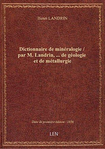 Dictionnaire de minéralogie / par M. Landrin,...de géologie et de métallurgie