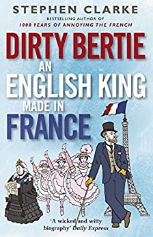 Dirty Bertie: An English King Made in France by [Clarke, Stephen]
