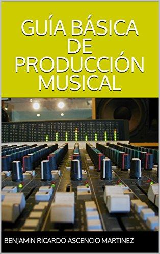 GUÍA BÁSICA DE PRODUCCIÓN MUSICAL (RAPSTER SERIES nº 1) por BENJAMIN RICARDO ASCENCIO MARTINEZ