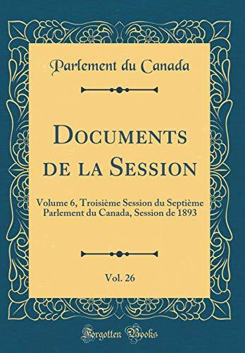 Documents de la Session, Vol. 26: Volume 6, Troisième Session Du Septième Parlement Du Canada, Session de 1893 (Classic Reprint) par Parlement Du Canada