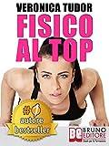 FISICO AL TOP. Esercizi e Programmi Di Allenamento a Corpo Libero per Migliorare Forza e Forma Fisica. I Segreti Della Fitness Blogger Numero 1 In Italia