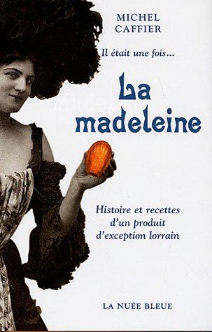 Il était une fois... La madeleine : Histoire et recettes d'un produit d'exception lorrain par Michel Caffier