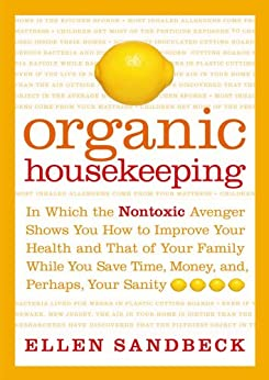 Organic Housekeeping: In Which the Non-Toxic Avenger Shows You How to Improve Your Health and That of Your Family, While You Save Time, Money, and, Perhaps, Your Sanity (English Edition) de [Sandbeck, Ellen]