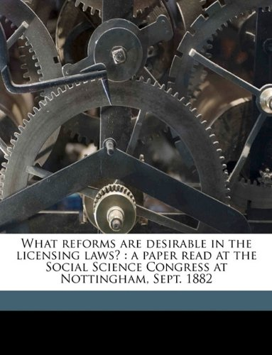What reforms are desirable in the licensing laws?: a paper read at the Social Science Congress at Nottingham, Sept. 1882 Volume Talbot collection of British pamphlets