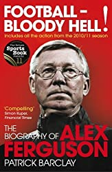 Football - Bloody Hell!: The Biography of Alex Ferguson by Patrick Barclay (2011-09-01)