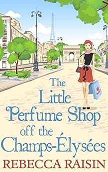 The Little Perfume Shop Off The Champs-Élysées (The Little Paris Collection, Book 3) by [Raisin, Rebecca]