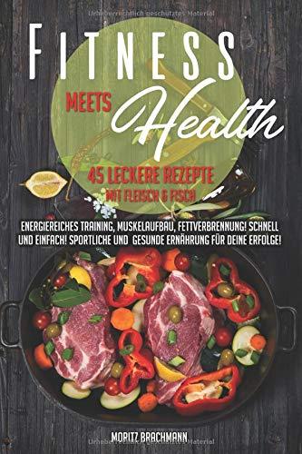 Fitness Meets Health: 45 leckere Rezepte mit Fleisch und Fisch - energiereiches Training, Muskelaufbau, Fettverbrennung! Schnell und einfach! Sportliche und gesunde Ernährung für Deine Erfolge!