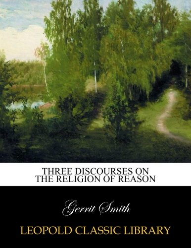 Three discourses on the religion of reason por Gerrit Smith