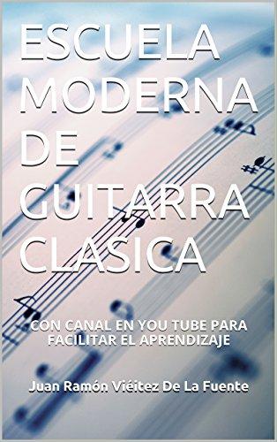 ESCUELA MODERNA DE GUITARRA CLASICA: CON CANAL EN YOU TUBE PARA FACILITAR EL APRENDIZAJE por JUAN RAMON VIEITEZ DE LA FUENTE