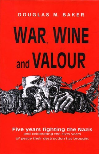 War, Wine and Valour: Five Years Fighting the Nazis and Celebrating the Sixty Years of Peace Their Destruction Has Brought by Douglas Baker (2005-05-15)