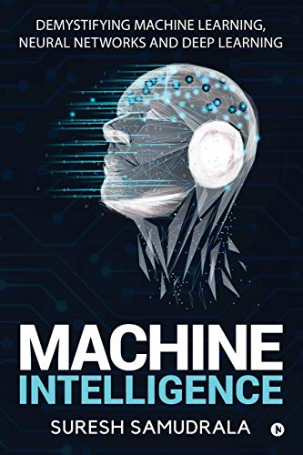 Machine Intelligence: Demystifying Machine Learning, Neural Networks and Deep Learning