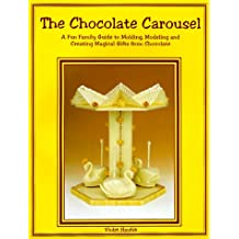 The Chocolate Carousel: A Fun Family Guide to Molding, Modeling & Creating Magical Gifts from Chocolate