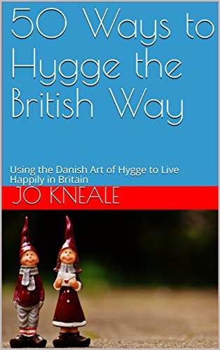 50 Ways to Hygge the British Way: Using the Danish Art of Hygge to Live Happily in Britain (How to Hygge the British Way)