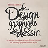 Le design graphique par le dessin : Les principes et techniques indispensables pour concevoir des solutions graphiques efficaces et uniques
