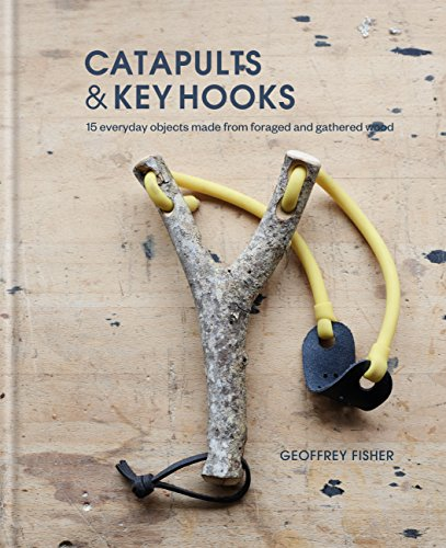 Catapults & Key Hooks: Everyday objects made from foraged and gathered wood (English Edition) -