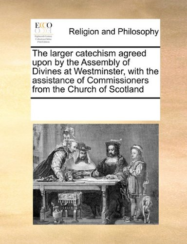 The larger catechism agreed upon by the Assembly of Divines at Westminster, with the assistance of Commissioners from the Church of Scotland