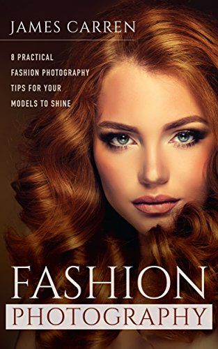 PHOTOGRAPHY: Fashion Photography - 8 Practical Fashion Photography Tips For Your Models to Shine (Photography, Photoshop, Digital Photography, Photography ... Photography Magazines) (English Edition)