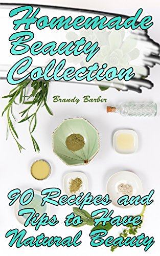Homemade Beauty Collection: 90 Recipes and Tips to Have Natural Beauty: (Weight Loss, Diet Plan, Natural Skin Care) (English Edition)