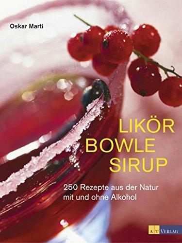 Likör Bowle Sirup: 400 Rezepte aus der Natur mit und ohne Alkohol -