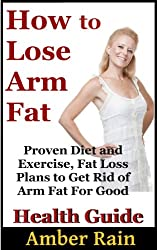 How to Lose Arm Fat: Proven Diet and Exercise, Fat Loss Plans to Get Rid of Arm Fat For Good (Get Lean, Lose Fat, Build Muscle Book 1)