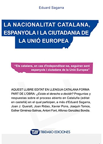 LA NACIONALITAT CATALANA, ESPANYOLA I LA CIUTADANIA DE LA UNIÓ EUROPEA: Els catalans, en cas d'independitzar-se, seguiran sent espanyols i ciutadans de la Unió Europea (Catalan Edition) por Eduard Sagarra