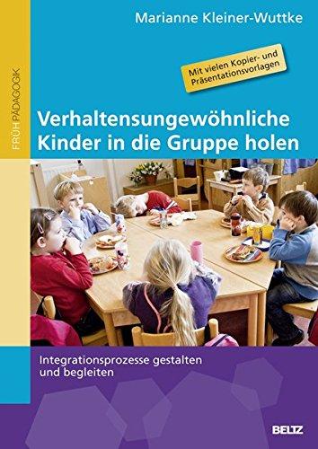 Verhaltensungewöhnliche Kinder in die Gruppe holen: Integrationsprozesse gestalten und begleiten