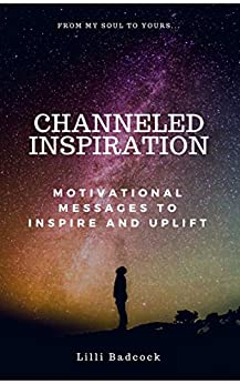 Channeled Inspiration: Motivational Messages To Inspire And Uplift by [Badcock, Lilli]