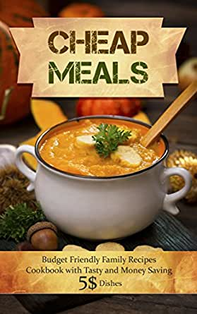 Cheap Meals: Budget Friendly Family Recipes Cookbook with