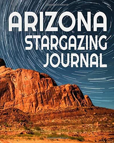 Arizona Stargazing Journal: Astronomy Notebook Planner Diary Star Gazing Gift For Travelers (Live Stargazing)