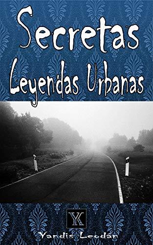Secretas Leyendas Urbanas por Yandis Leodan Lopez Cruz