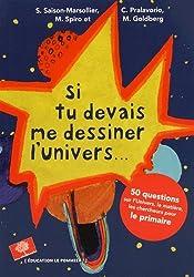 Si tu devais me dessiner l'Univers... : 50 questions sur l'univers, la matière, les chercheurs pour le primaire