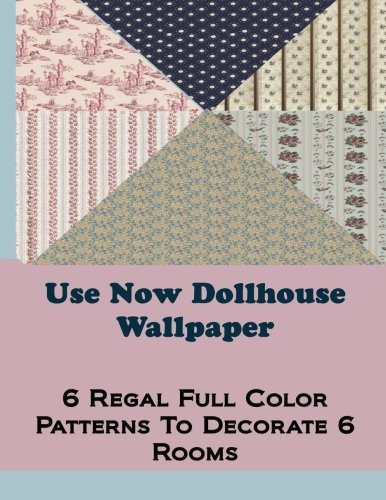 Use Now Dollhouse Wallpaper Vol 3: 6 Ready To Use Dollhouse Wallpapers To Decorate 6 Rooms; Full Color!: Volume 3 (Use Now Dollhouse Series)