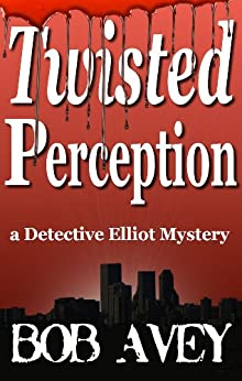 Twisted Perception (Detective Elliot Mystery Book 1) by [Avey, Bob]
