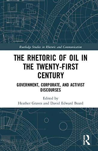 The Rhetoric of Oil in the Twenty-First Century: Government, Corporate, and Activist Discourses (Routledge Studies in Rhetoric and Communication)