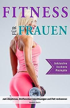 Fitness für Frauen zum Abnehmen, Stoffwechsel beschleunigen und Fett verbrennen, inklusive leckere Rezepte
