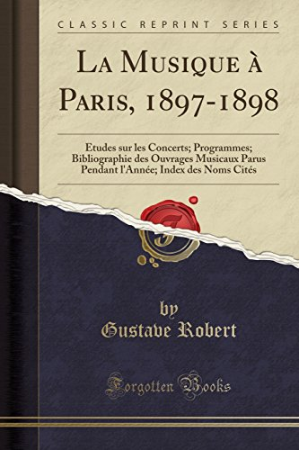 La Musique a Paris, 1897-1898: Etudes Sur Les Concerts; Programmes; Bibliographie Des Ouvrages Musicaux Parus Pendant L'Ann'e; Index Des Noms Cit's (Classic Reprint)