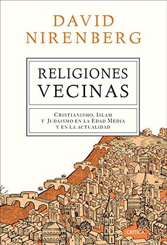 Religiones vecinas: Cristianismo, Islam y Judaísmo en la Edad Media y en la actualidad por David Nirenberg