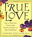 True Love: How to Make Your Relationships Sweeter, Deeper and More Passionate