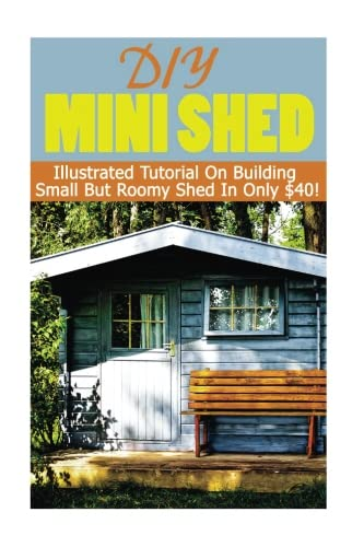 DIY Mini Shed: Illustrated Tutorial On Building Small But Roomy Shed In Only $40: (Shed Plan Book, How To Build A Shed): Volume 1 (Plans For Building A Shed, Woodworking Project Plans)