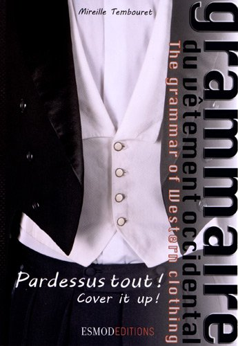 Grammaire du vêtement occidental : Pardessus tout ! Pardessus tout ! The grammar of Western clothing. Cover it up ! par Mireille Tembouret