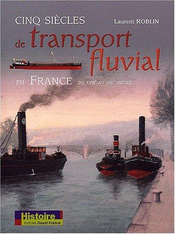 Cinq siècles de transport fluvial en France : XVIIe-XXIe par Laurent Roblin