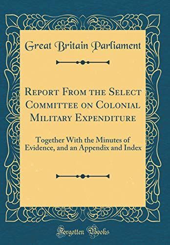 Report From the Select Committee on Colonial Military Expenditure: Together With the Minutes of Evidence, and an Appendix and Index (Classic Reprint) por Great Britain Parliament