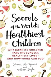 Secrets of the World's Healthiest Children: Why Japanese children have the longest, healthiest lives - and how yours can too by Naomi Moriyama (2015-09-24)