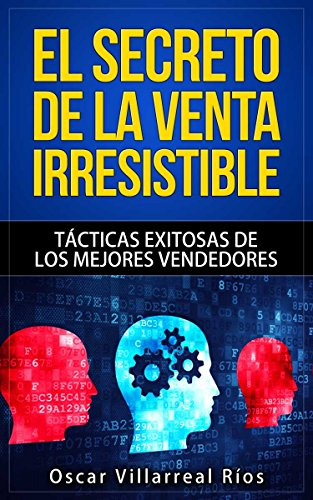 El Secreto de la Venta Irresistible: Tácticas Exitosas de los Mejores Vendedores por Óscar Villarreal Ríos