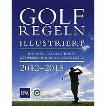 Golfregeln illustriert 2012-2015: Der offizielle illustrierte Wegweiser durch die Golfregeln