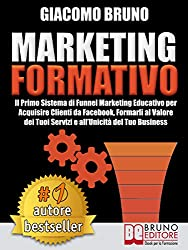 MARKETING FORMATIVO.  Il Primo Sistema di Funnel Marketing Educativo per Acquisire Clienti da Facebook, Formarli al Valore del Tuoi Servizi e all'Unicità del Tuo Business. (Autore Bestseller Vol. 1)