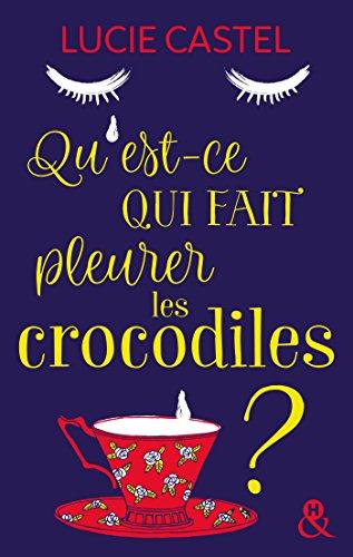 Qu'est-ce qui fait pleurer les crocodiles ? : Une comédie romantique savoureuse avec une touche d'humour à l'anglaise (&H) par [Castel, Lucie]