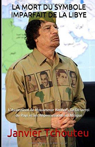 LA MORT DU SYMBOLE IMPARFAIT DE LA LIBYE: L'Assassinat de Mouammar Kadhafi, Le Dsarroi  du Pays et les Rpercussions en Afrique