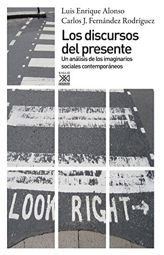 Los discursos del presente. Un análisis de los imaginarios sociales contemporáneos (Siglo XXI de España General) por Luis Enrique Alonso Benito