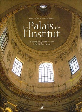 Le Palais de l'Institut : Du collège des Quatre-Nations à l'Institut de France par Jean-Pierre Babelon
